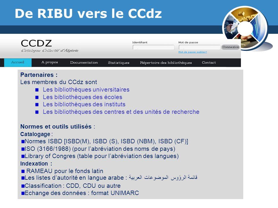 www.thmemgallery.com Company Logo De RIBU vers le CCdz Partenaires : Les membres du CCdz sont Les bibliothèques universitaires Les bibliothèques des écoles Les bibliothèques des instituts Les bibliothèques des centres et des unités de recherche Normes et outils utilisés : Catalogage : Normes ISBD [ISBD(M), ISBD (S), ISBD (NBM), ISBD (CF)] ISO (3166/1988) (pour labréviation des noms de pays) Library of Congres (table pour labréviation des langues) Indexation : RAMEAU pour le fonds latin Les listes dautorité en langue arabe :قائمة الرؤوس الموضوعات العربية Classification : CDD, CDU ou autre Echange des données : format UNIMARC