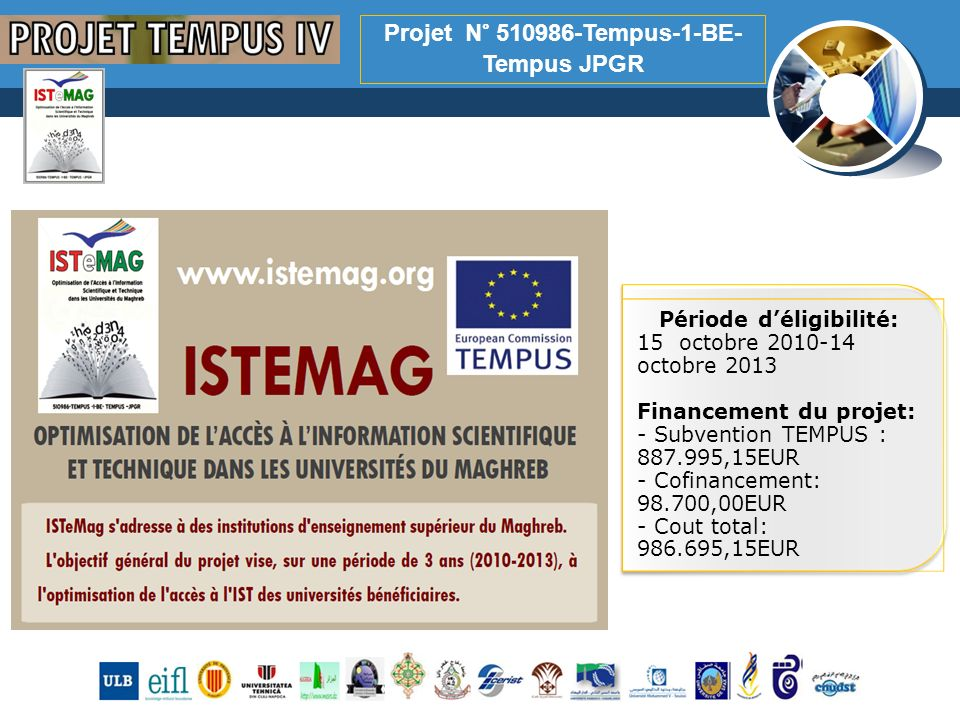 www.thmemgallery.com Company Logo Projet N° 510986-Tempus-1-BE- Tempus JPGR Période déligibilité: 15 octobre 2010-14 octobre 2013 Financement du projet: - Subvention TEMPUS : 887.995,15EUR - Cofinancement: 98.700,00EUR - Cout total: 986.695,15EUR