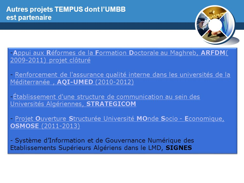 www.thmemgallery.com Company Logo -Appui aux Réformes de la Formation Doctorale au Maghreb, ARFDM( 2009-2011) projet clôturéAppui aux Réformes de la Formation Doctorale au Maghreb, ARFDM( 2009-2011) projet clôturé - Renforcement de l assurance qualité interne dans les universités de la Méditerranée, AQI-UMED (2010-2012)Renforcement de l assurance qualité interne dans les universités de la Méditerranée, AQI-UMED (2010-2012) -Établissement d une structure de communication au sein des Universités Algériennes, STRATEGICOMÉtablissement d une structure de communication au sein des Universités Algériennes, STRATEGICOM - Projet Ouverture Structurée Université MOnde Socio - Economique, OSMOSE (2011-2013)Projet Ouverture Structurée Université MOnde Socio - Economique, OSMOSE (2011-2013) - Système dInformation et de Gouvernance Numérique des Etablissements Supérieurs Algériens dans le LMD, SIGNES -Appui aux Réformes de la Formation Doctorale au Maghreb, ARFDM( 2009-2011) projet clôturéAppui aux Réformes de la Formation Doctorale au Maghreb, ARFDM( 2009-2011) projet clôturé - Renforcement de l assurance qualité interne dans les universités de la Méditerranée, AQI-UMED (2010-2012)Renforcement de l assurance qualité interne dans les universités de la Méditerranée, AQI-UMED (2010-2012) -Établissement d une structure de communication au sein des Universités Algériennes, STRATEGICOMÉtablissement d une structure de communication au sein des Universités Algériennes, STRATEGICOM - Projet Ouverture Structurée Université MOnde Socio - Economique, OSMOSE (2011-2013)Projet Ouverture Structurée Université MOnde Socio - Economique, OSMOSE (2011-2013) - Système dInformation et de Gouvernance Numérique des Etablissements Supérieurs Algériens dans le LMD, SIGNES Autres projets TEMPUS dont lUMBB est partenaire