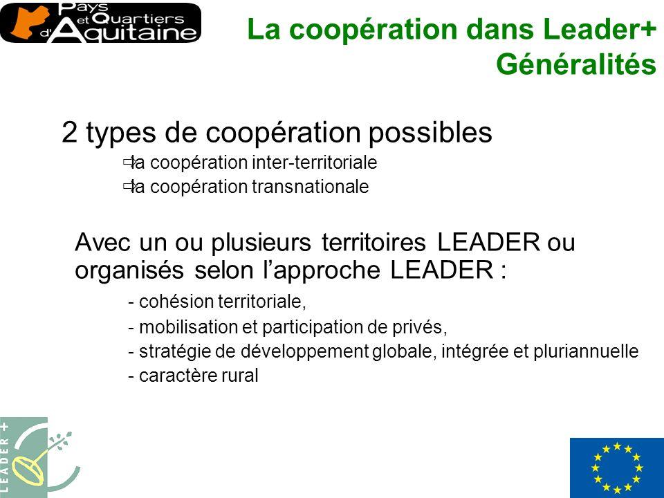 2 types de coopération possibles la coopération inter-territoriale la coopération transnationale Avec un ou plusieurs territoires LEADER ou organisés selon lapproche LEADER : - cohésion territoriale, - mobilisation et participation de privés, - stratégie de développement globale, intégrée et pluriannuelle - caractère rural La coopération dans Leader+ Généralités