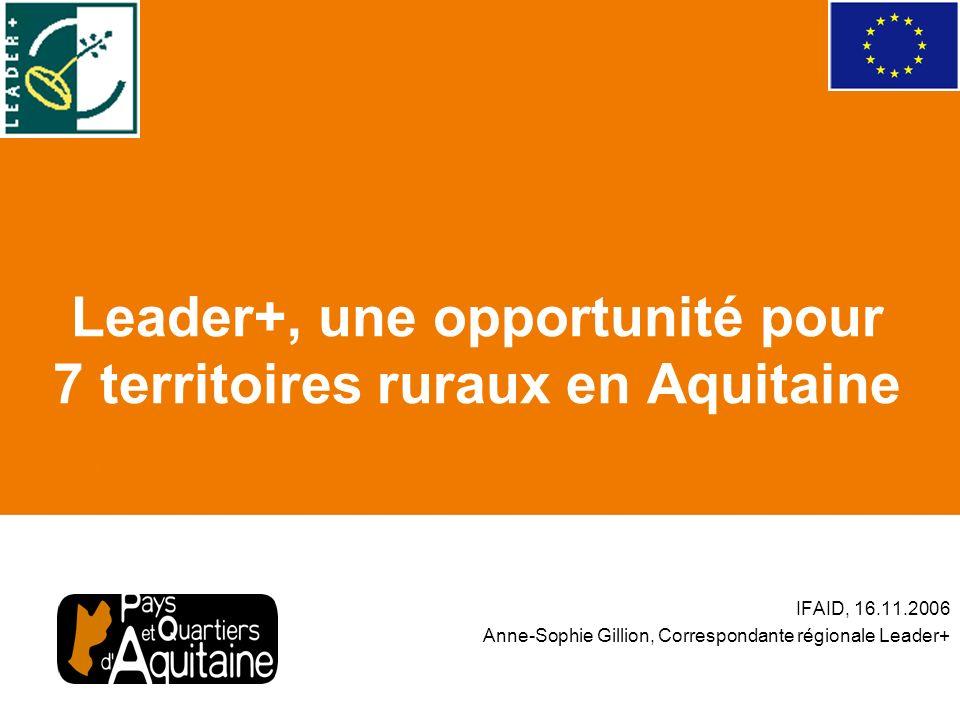Leader+, une opportunité pour 7 territoires ruraux en Aquitaine IFAID, 16.11.2006 Anne-Sophie Gillion, Correspondante régionale Leader+