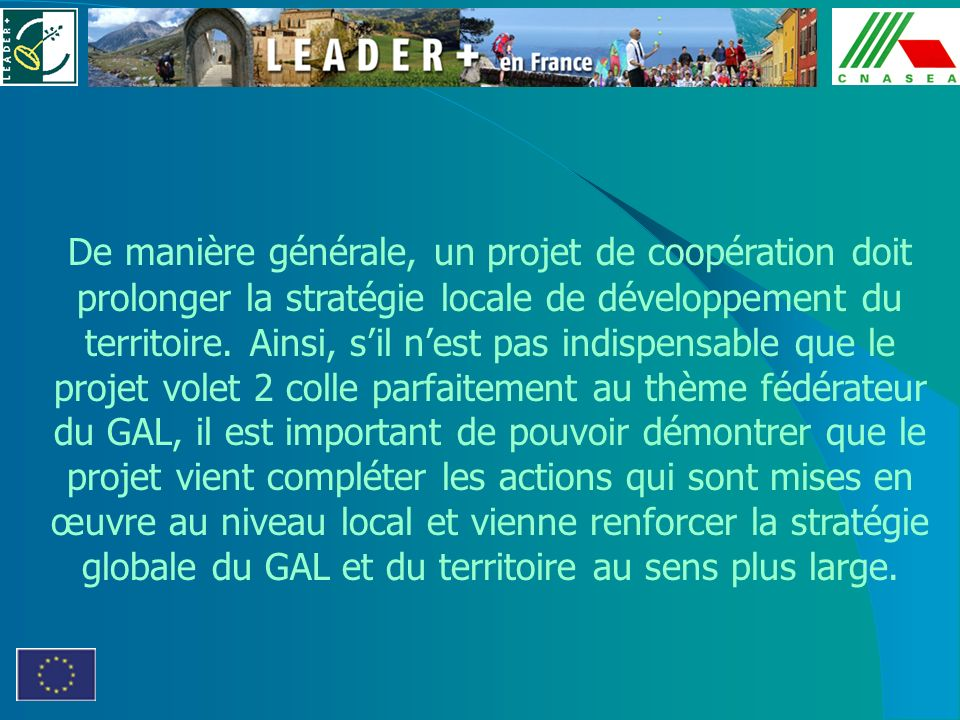 De manière générale, un projet de coopération doit prolonger la stratégie locale de développement du territoire. Ainsi, sil nest pas indispensable que