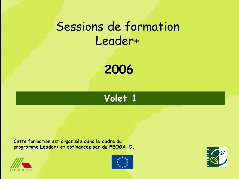 1 Cette formation est organisée dans le cadre du programme Leader+ et cofinancée par du FEOGA-O. Sessions de formation Leader+ 2006 Volet 1