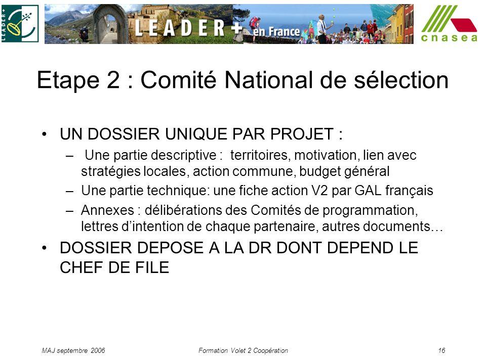 MAJ septembre 2006Formation Volet 2 Coopération16 Etape 2 : Comité National de sélection UN DOSSIER UNIQUE PAR PROJET : – Une partie descriptive : ter