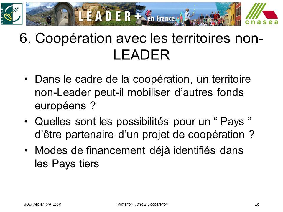 MAJ septembre 2006Formation Volet 2 Coopération26 6. Coopération avec les territoires non- LEADER Dans le cadre de la coopération, un territoire non-L