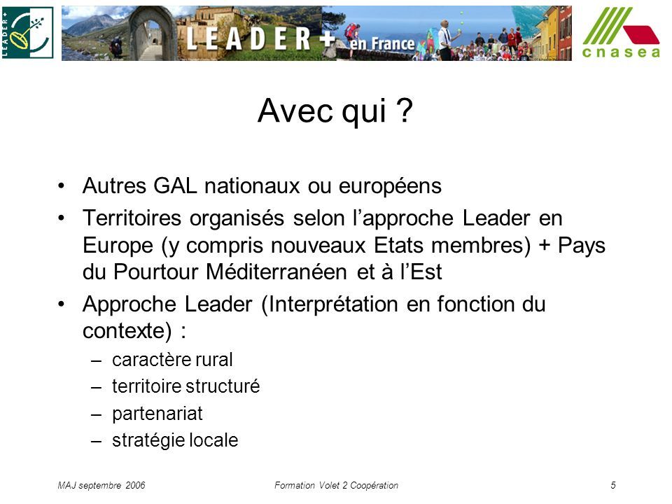 MAJ septembre 2006Formation Volet 2 Coopération5 Avec qui ? Autres GAL nationaux ou européens Territoires organisés selon lapproche Leader en Europe (