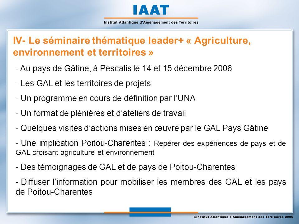 - Au pays de Gâtine, à Pescalis le 14 et 15 décembre 2006 - Les GAL et les territoires de projets - Un programme en cours de définition par lUNA - Un format de plénières et dateliers de travail - Quelques visites dactions mises en œuvre par le GAL Pays Gâtine - Une implication Poitou-Charentes : Repérer des expériences de pays et de GAL croisant agriculture et environnement - Des témoignages de GAL et de pays de Poitou-Charentes - Diffuser linformation pour mobiliser les membres des GAL et les pays de Poitou-Charentes IV- Le séminaire thématique leader+ « Agriculture, environnement et territoires »