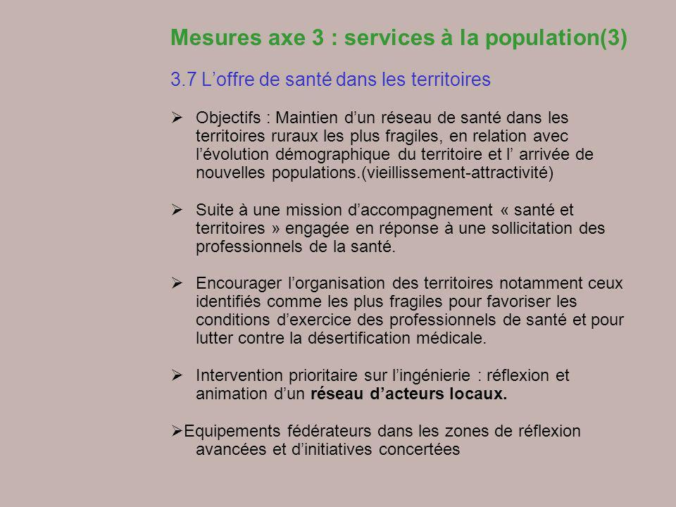 Mesures axe 3 : services à la population(3) 3.7 Loffre de santé dans les territoires Objectifs : Maintien dun réseau de santé dans les territoires rur