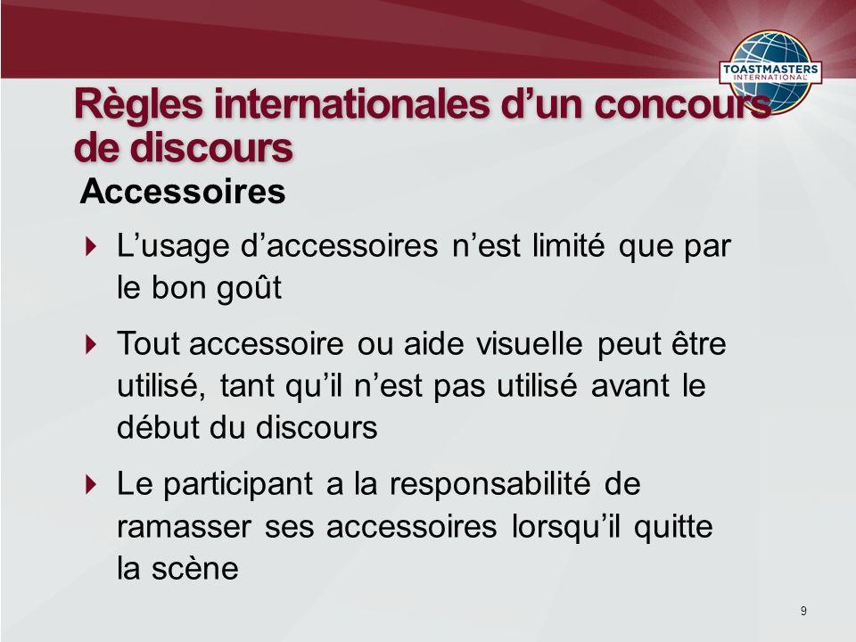 9 Règles internationales dun concours de discours Lusage daccessoires nest limité que par le bon goût Tout accessoire ou aide visuelle peut être utili