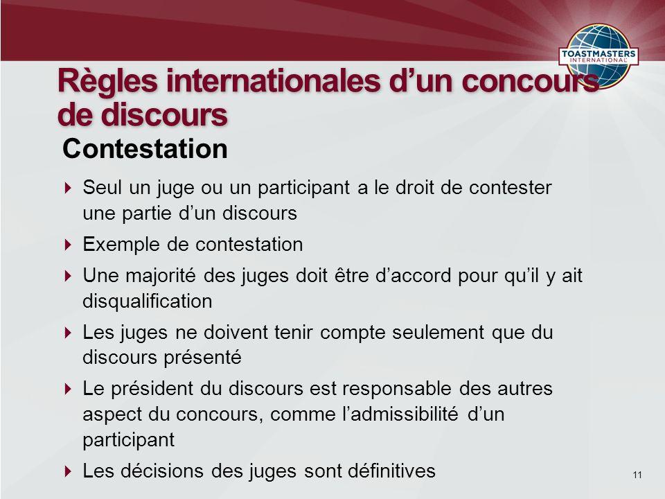 11 Règles internationales dun concours de discours Seul un juge ou un participant a le droit de contester une partie dun discours Exemple de contestat