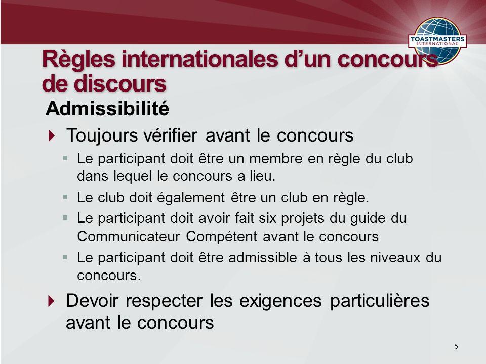 5 Règles internationales dun concours de discours Toujours vérifier avant le concours Admissibilité Le participant doit être un membre en règle du clu