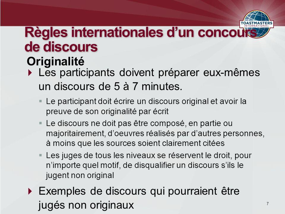 7 Règles internationales dun concours de discours Les participants doivent préparer eux-mêmes un discours de 5 à 7 minutes. Le participant doit écrire