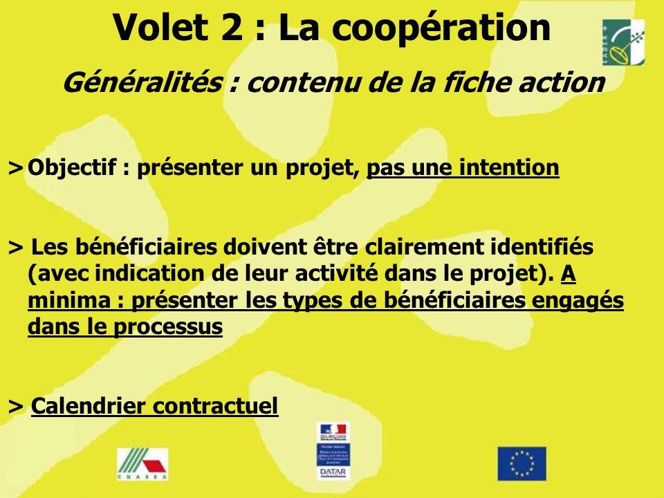 Volet 2 : La coopération Généralités : contenu de la fiche action >Objectif : présenter un projet, pas une intention > Les bénéficiaires doivent être clairement identifiés (avec indication de leur activité dans le projet).