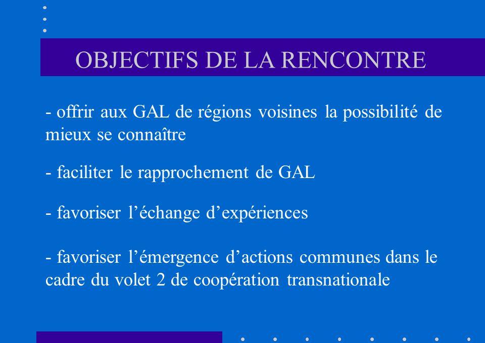 - offrir aux GAL de régions voisines la possibilité de mieux se connaître - faciliter le rapprochement de GAL - favoriser léchange dexpériences - favoriser lémergence dactions communes dans le cadre du volet 2 de coopération transnationale OBJECTIFS DE LA RENCONTRE