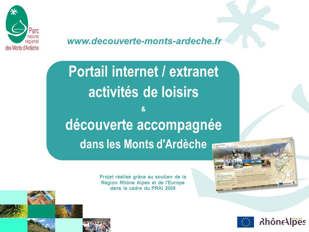 Portail internet / extranet activités de loisirs & découverte accompagnée dans les Monts d Ardèche www.decouverte-monts-ardeche.fr Projet réalisé grâce au soutien de la Région Rhône Alpes et de l Europe dans le cadre du PRAI 2005