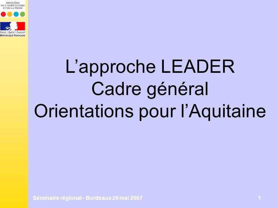 Séminaire régional - Bordeaux 29 mai 2007 1 Lapproche LEADER Cadre général Orientations pour lAquitaine