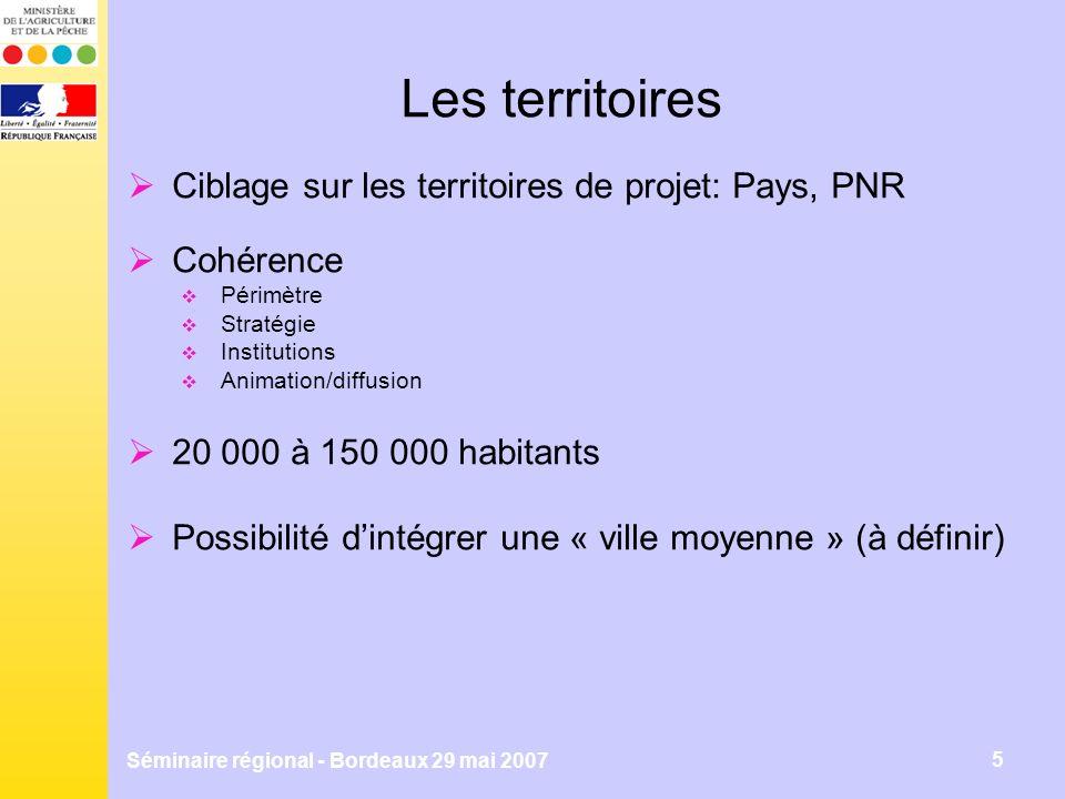 Séminaire régional - Bordeaux 29 mai 2007 5 Les territoires Ciblage sur les territoires de projet: Pays, PNR Cohérence Périmètre Stratégie Institutions Animation/diffusion 20 000 à 150 000 habitants Possibilité dintégrer une « ville moyenne » (à définir)