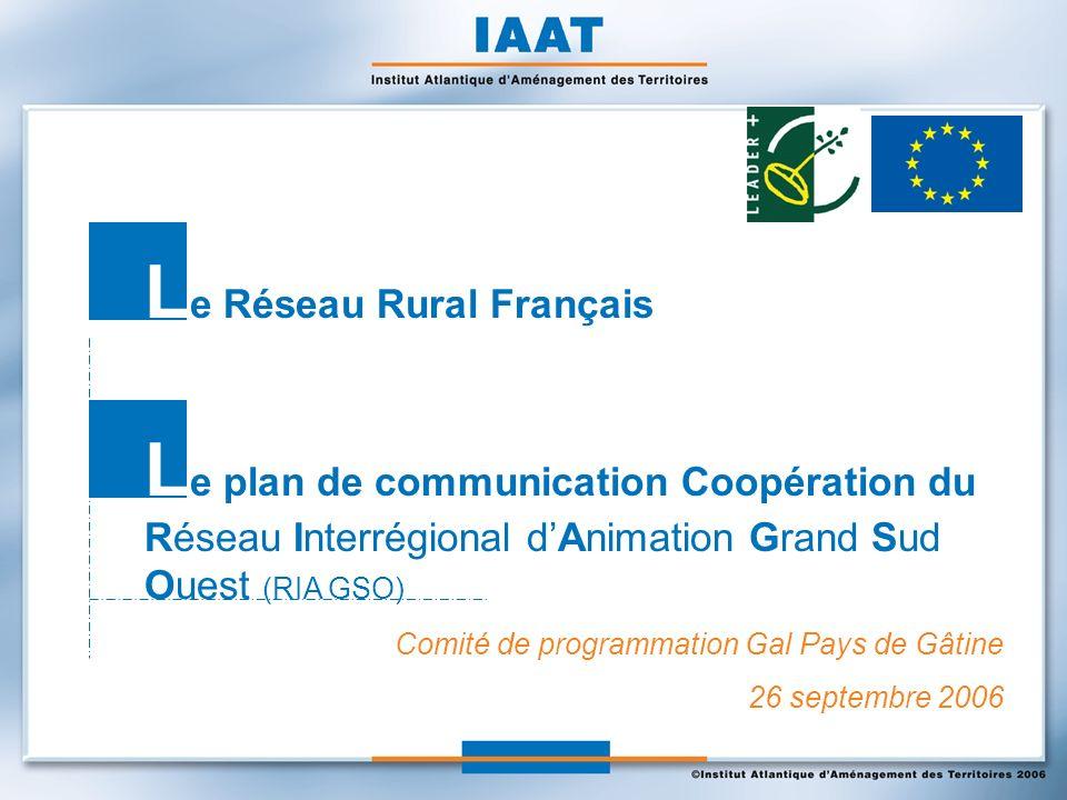 Comité de programmation Gal Pays de Gâtine 26 septembre 2006 L e Réseau Rural Français L e plan de communication Coopération du Réseau Interrégional dAnimation Grand Sud Ouest (RIA GSO)