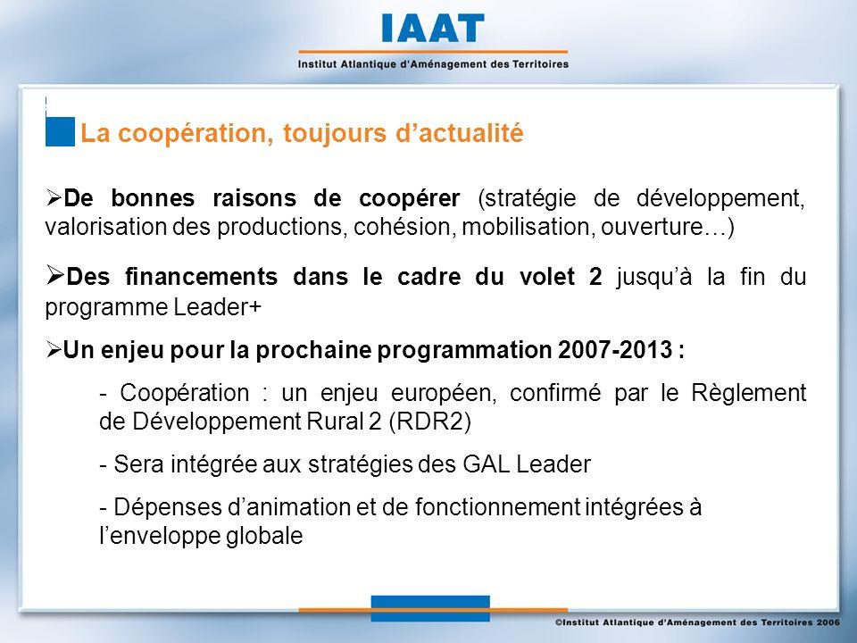 La coopération, toujours dactualité De bonnes raisons de coopérer (stratégie de développement, valorisation des productions, cohésion, mobilisation, ouverture…) Des financements dans le cadre du volet 2 jusquà la fin du programme Leader+ Un enjeu pour la prochaine programmation 2007-2013 : - Coopération : un enjeu européen, confirmé par le Règlement de Développement Rural 2 (RDR2) - Sera intégrée aux stratégies des GAL Leader - Dépenses danimation et de fonctionnement intégrées à lenveloppe globale