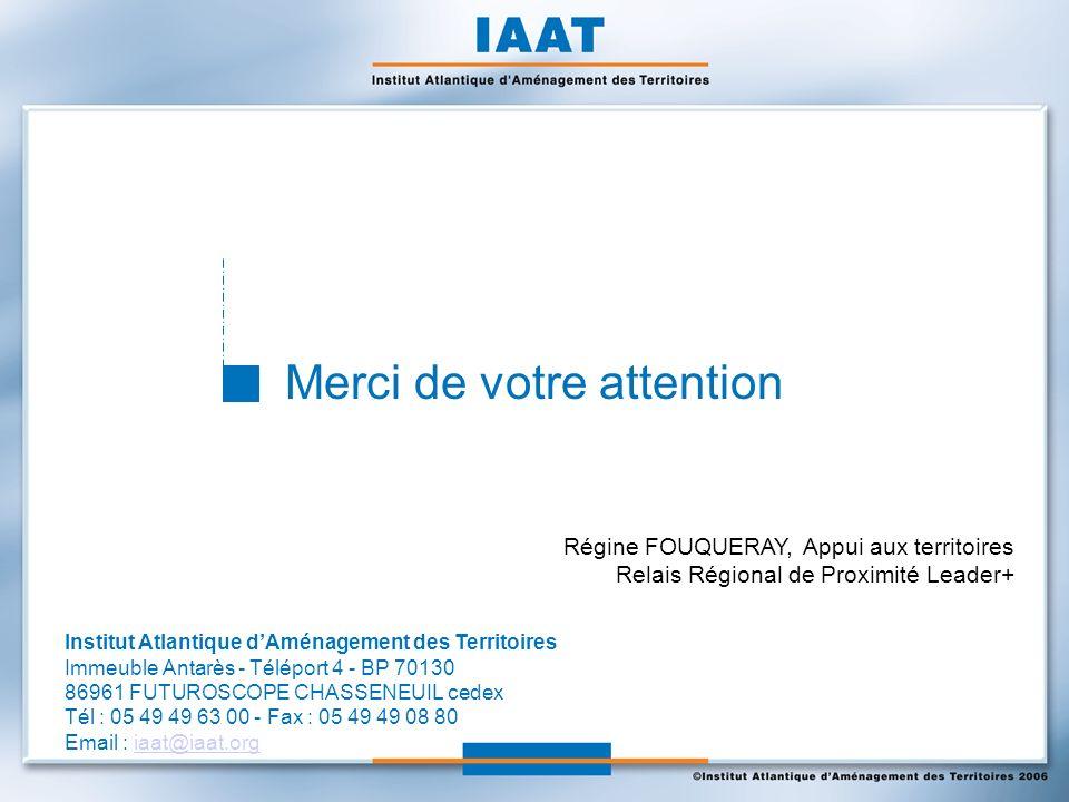 Merci de votre attention Institut Atlantique dAménagement des Territoires Immeuble Antarès - Téléport 4 - BP 70130 86961 FUTUROSCOPE CHASSENEUIL cedex Tél : 05 49 49 63 00 - Fax : 05 49 49 08 80 Email : iaat@iaat.orgiaat@iaat.org Régine FOUQUERAY, Appui aux territoires Relais Régional de Proximité Leader+