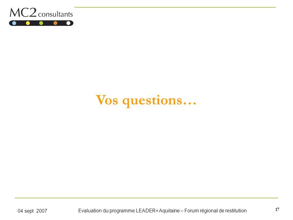 17 04 sept 2007 Evaluation du programme LEADER+ Aquitaine – Forum régional de restitution Vos questions…