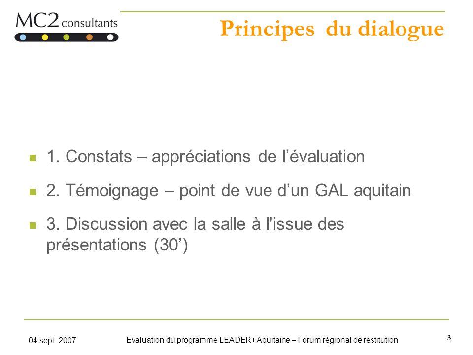 3 04 sept 2007 Evaluation du programme LEADER+ Aquitaine – Forum régional de restitution Principes du dialogue 1. Constats – appréciations de lévaluat