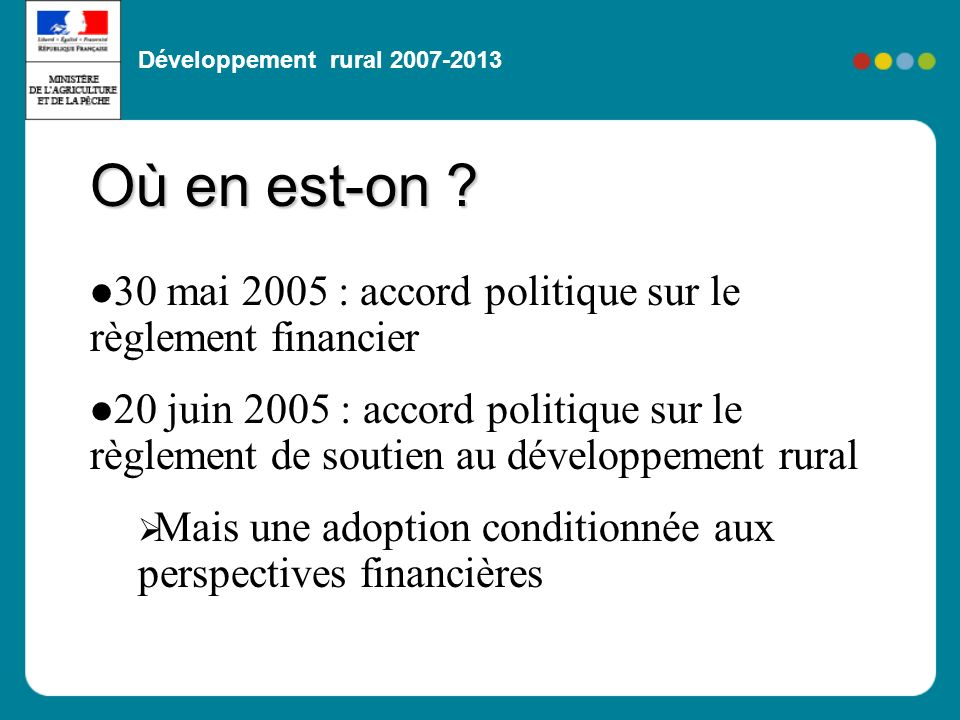 Développement rural 2007-2013 30 mai 2005 : accord politique sur le règlement financier 20 juin 2005 : accord politique sur le règlement de soutien au développement rural Mais une adoption conditionnée aux perspectives financières Où en est-on