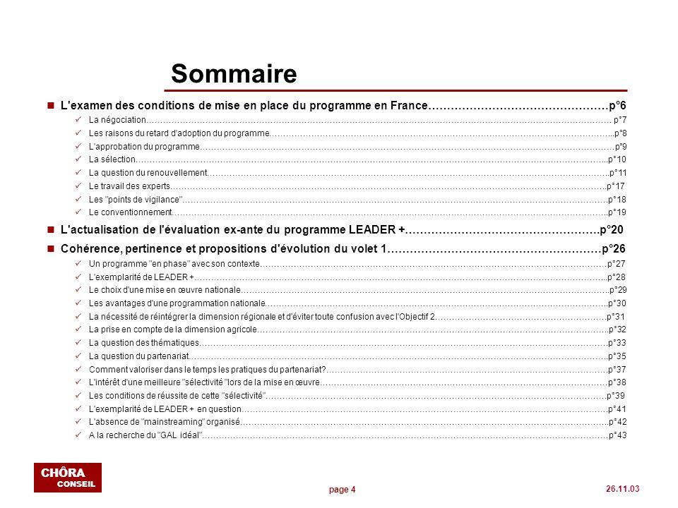 page 5 CHÔRA CONSEIL 26.11.03 SOMMAIRE (suite) nCohérence, pertinence et propositions d évolution du volet 2……………………………………………….p°44 La France se démarque…………………………………………………………………………………………………………………..p°45 Une contradiction interne………………………………………………………………………………………………………………….p°47 Les attentes des GAL en matière de coopération………………………………………………………………………………………p°48 Une réussite conditionnée………………………………………………………………………………………………………………...p°49 La réponse des réseaux européens et interrégionaux…………………………………………………………………………………p°50 La question de l intervention du national………………………………………………………………………………………………...p°51 nCohérence, pertinence et propositions d évolution du volet 3……………………………………………….p°53 L importance de l UNA…………………………………………………………………………………………………………………….p°54 Synthèse des évaluations de la Rencontre Nationale LEADER + à Nogent-le-Rotrou, 3-5 décembre 2002……………………p°56 Les attentes des GAL en matière de mise en réseau………………………………………………………………………………….p°58 La mise en réseau: plus clair, plus direct, moins impersonnel………………………………………………………………………..p°59 nL efficience du programme: les premières étapes de la mise en œuvre du programme………………...p°60 Le choix d une subvention globale……………………………………………………………………………………………………….p°61 L approche spécifique pour les organismes gestionnaires…………………………………………………………………………….p°62 L organisation du CNASEA pour la gestion……………………………………………………………………………………………..p°63 L organisation interne des GAL en matière de gestion………………………………………………………………………………...p°64 Analyse des impacts et auto-évaluation des GAL……………………………………………………………………………………...p°65 La nécessité de rapidement réactiver de manière simple et opérationnelle la fonction évaluative de PRESAGE………………p°66 nÉléments de conclusion et de synthèse…………………………………………………………………………..p°67 nAnnexes…………………………………………………………………………………………………………………p°70
