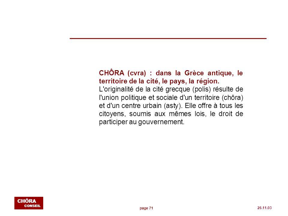 page 71 CHÔRA CONSEIL 26.11.03 CHÔRA (cvra) : dans la Grèce antique, le territoire de la cité, le pays, la région. L'originalité de la cité grecque (p