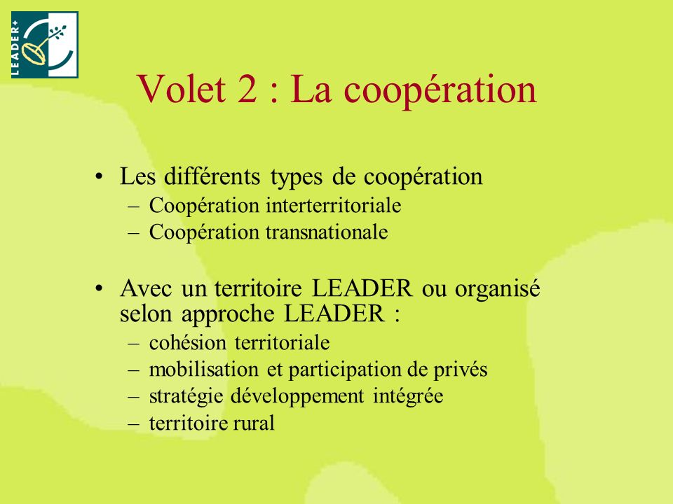 Volet 2 : La coopération Les différents types de coopération –Coopération interterritoriale –Coopération transnationale Avec un territoire LEADER ou organisé selon approche LEADER : –cohésion territoriale –mobilisation et participation de privés –stratégie développement intégrée –territoire rural