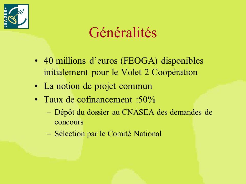 Généralités 40 millions deuros (FEOGA) disponibles initialement pour le Volet 2 Coopération La notion de projet commun Taux de cofinancement :50% –Dépôt du dossier au CNASEA des demandes de concours –Sélection par le Comité National