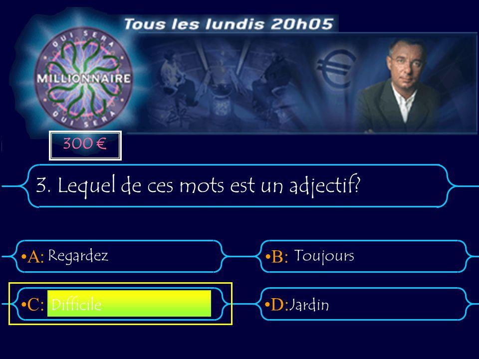 A:B: D:C: 3. Lequel de ces mots est un adjectif Regardez Toujours Jardin Difficile 300