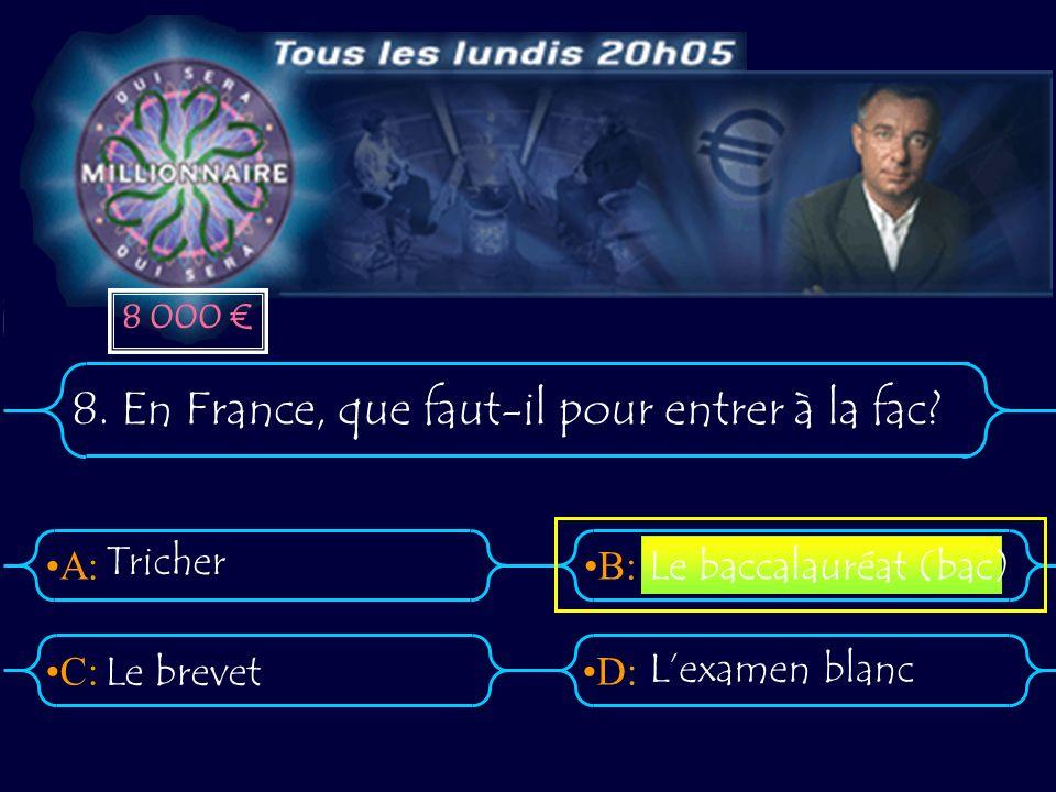 A:B: D:C: 8. En France, que faut-il pour entrer à la fac? Tricher Le brevet Lexamen blanc Le baccalauréat (bac) 8 000