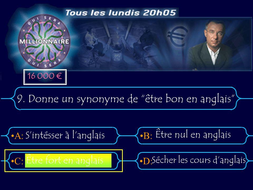 A:B: D:C: 9. Donne un synonyme de être bon en anglais Sintésser à langlais Être nul en anglais Sécher les cours danglais Être fort en anglais 16 000