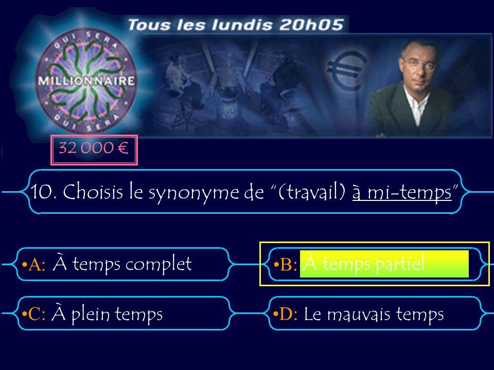A:B: D:C: 10. Choisis le synonyme de (travail) à mi-temps À temps complet À plein tempsLe mauvais temps À temps partiel 32 000