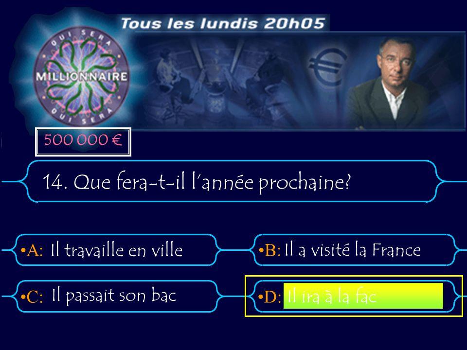 A:B: D:C: 14. Que fera-t-il lannée prochaine? Il travaille en ville Il a visité la France Il ira à la fac Il passait son bac 500 000