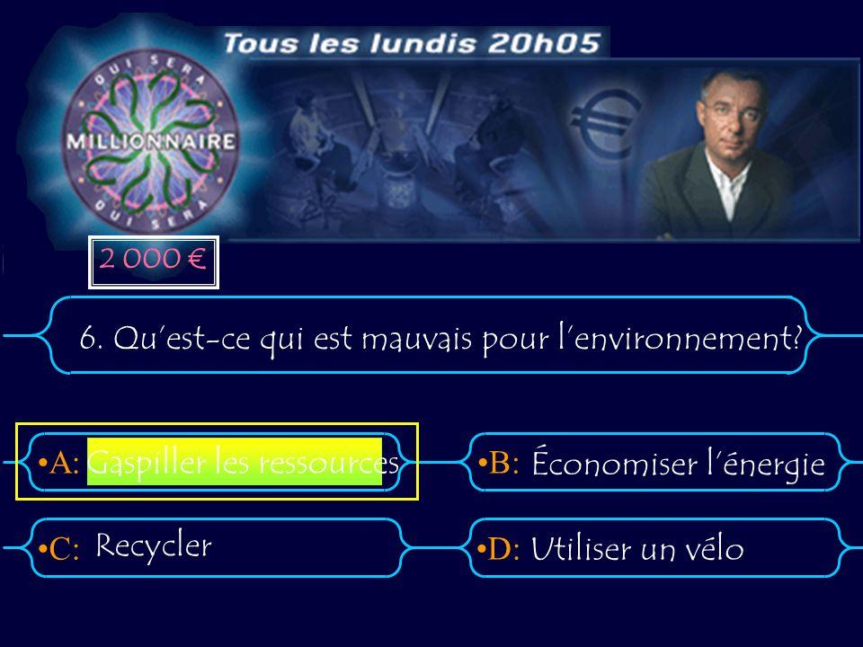 A:B: D:C: 6. Quest-ce qui est mauvais pour lenvironnement? Recycler Utiliser un vélo Gaspiller les ressources Économiser lénergie 2 000