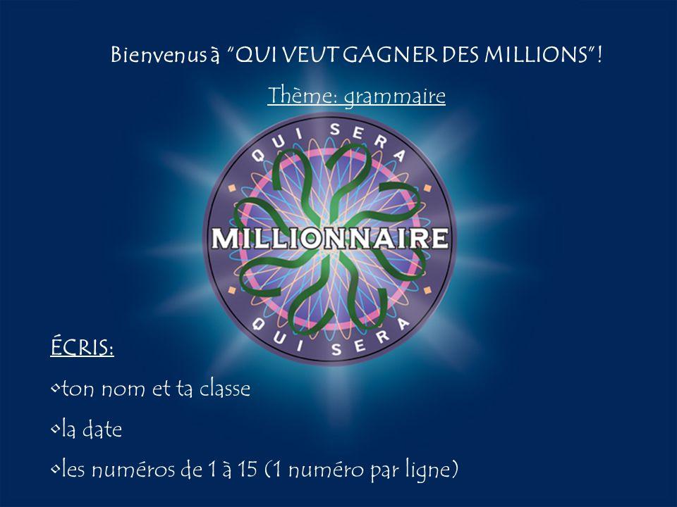 A:B: D:C: Bienvenus à QUI VEUT GAGNER DES MILLIONS! Thème: grammaire ÉCRIS: ton nom et ta classe la date les numéros de 1 à 15 (1 numéro par ligne)