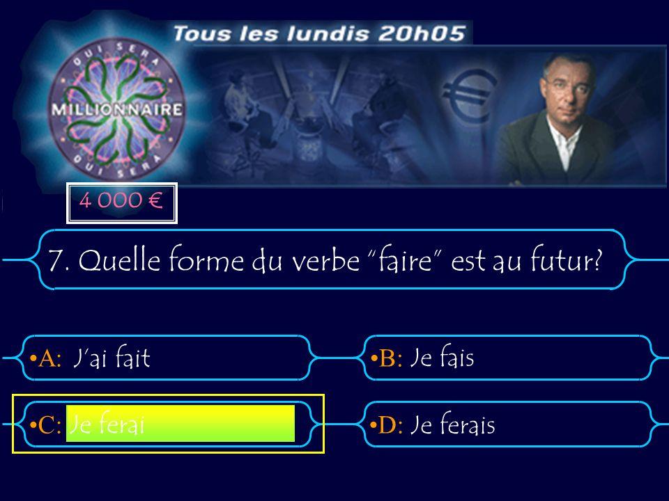 A:B: D:C: 7. Quelle forme du verbe faire est au futur? Jai fait Je fais Je ferais Je ferai 4 000