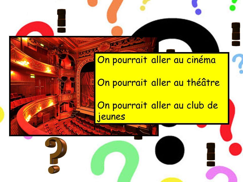 On pourrait aller au cinéma On pourrait aller au théâtre On pourrait aller au club de jeunes