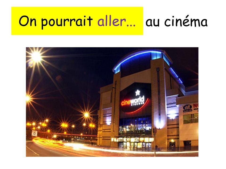 On pourrait aller... au cinéma