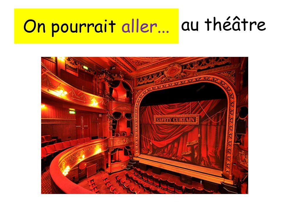 On pourrait aller... au théâtre