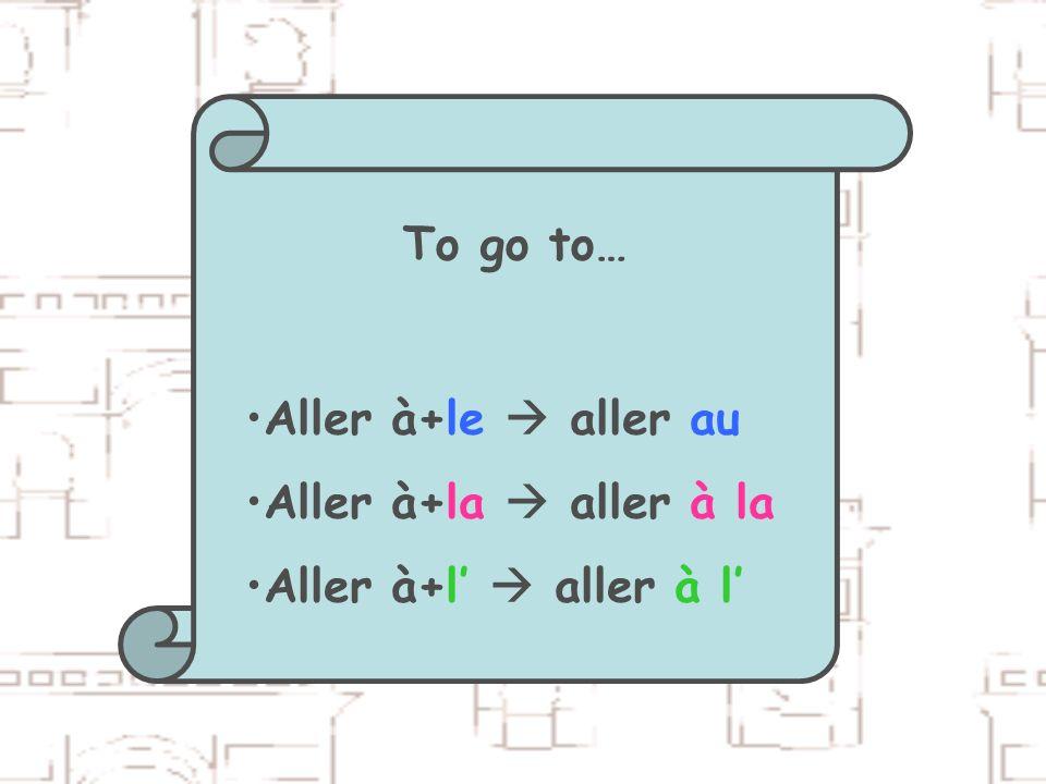 To go to… Aller à+le aller au Aller à+la aller à la Aller à+l aller à l