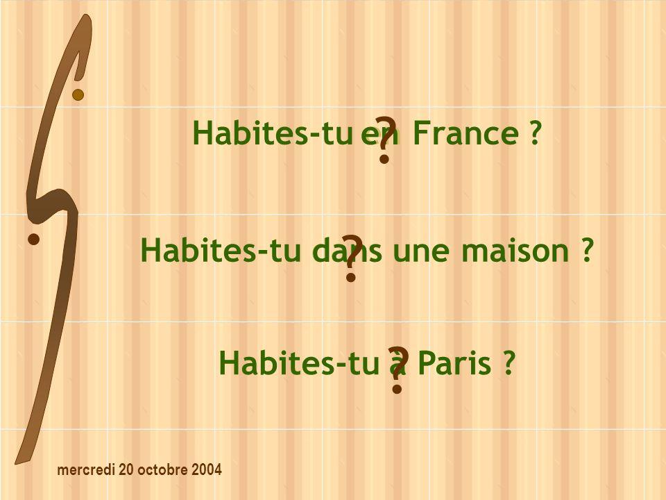 mercredi 20 octobre 2004 Habites-tu dans une maison ? dans ? Habites-tu en France ? en ? Habites-tu à Paris ? à ?