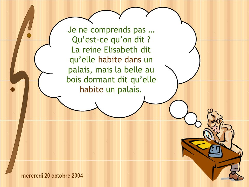 mercredi 20 octobre 2004 Je ne comprends pas … Quest-ce quon dit ? La reine Elisabeth dit quelle habite dans un palais, mais la belle au bois dormant