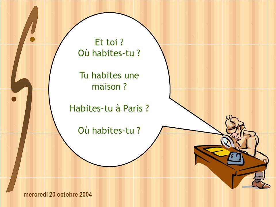 mercredi 20 octobre 2004 Et toi ? Où habites-tu ? Tu habites une maison ? Habites-tu à Paris ? Où habites-tu ?