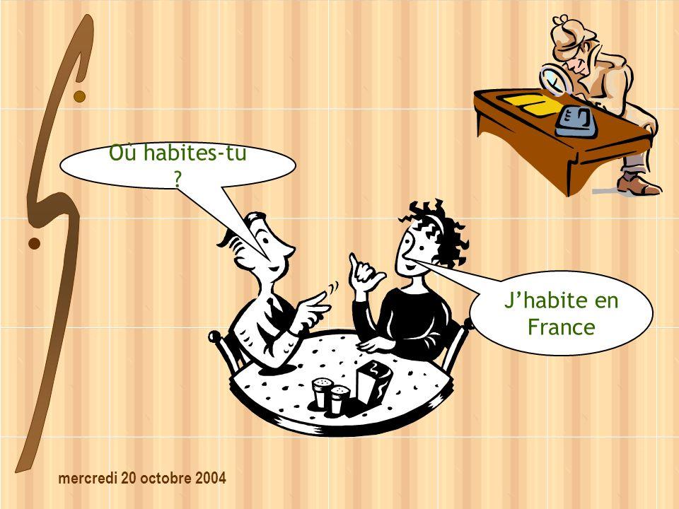 mercredi 20 octobre 2004 Où habites-tu ? Jhabite en France