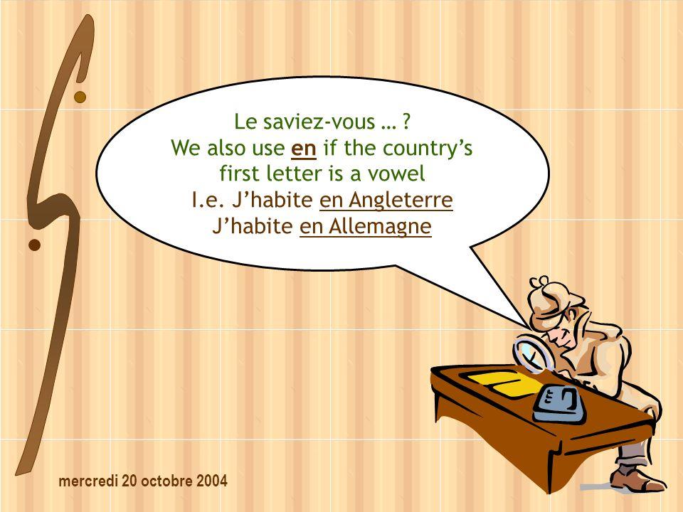 mercredi 20 octobre 2004 Le saviez-vous … ? We also use en if the countrys first letter is a vowel I.e. Jhabite en Angleterre Jhabite en Allemagne