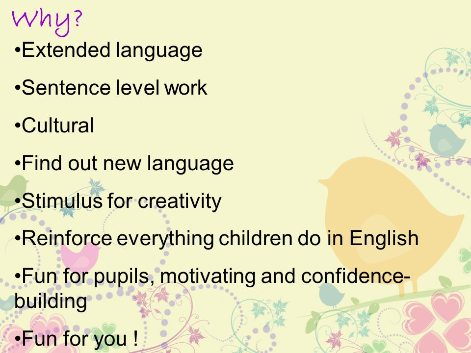Why? Extended language Sentence level work Cultural Find out new language Stimulus for creativity Reinforce everything children do in English Fun for