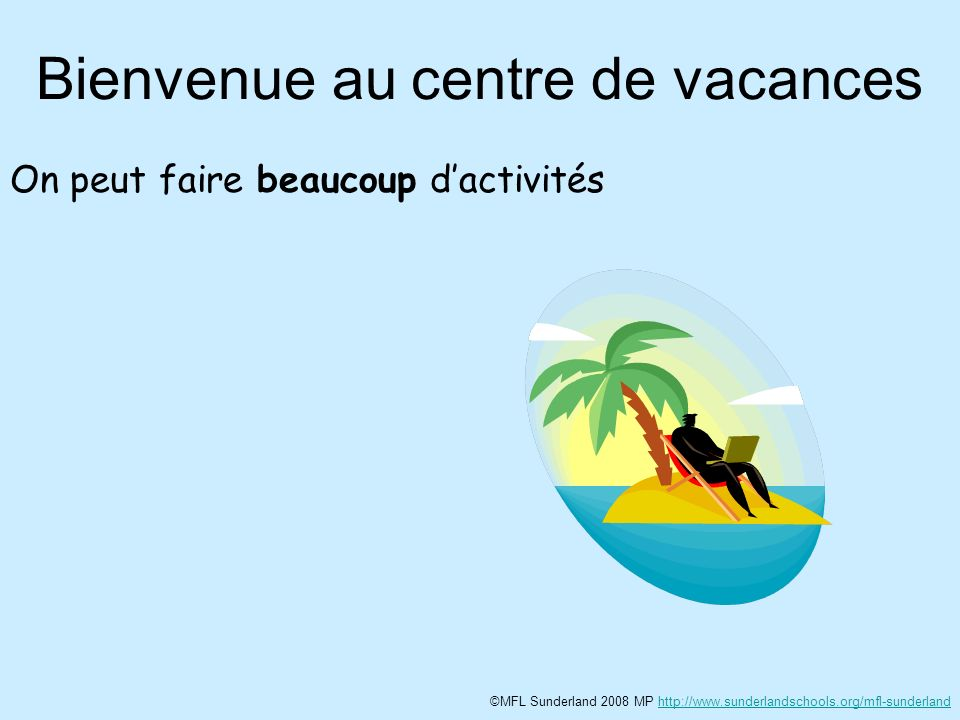 Bienvenue au centre de vacances On peut faire beaucoup dactivités ©MFL Sunderland 2008 MP http://www.sunderlandschools.org/mfl-sunderlandhttp://www.sunderlandschools.org/mfl-sunderland